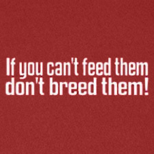 IF YOU CAN'T FEED THEM DON'T BREED THEM