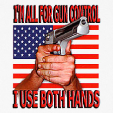 I'M ALL FOR GUN CONTROL I USE BOTH HANDS