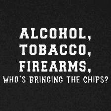 ALCOHOL TOBACCO FIREARMS WHO'S BRINGING THE CHIPS