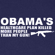 OBAMAS HEALTHCARE PLAN KILLED MORE PEOPLE THAN MY GUN