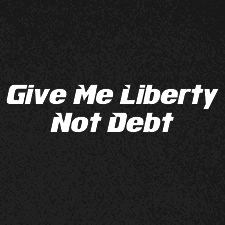 GIVE ME LIBERTY NOT DEBT